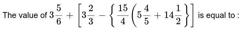 The value of `3 (5)/(6) + [3 (2)/(3) - {(15)/(4)(5(4)/(5) + 14 (1)/(2)}]` is equal to :