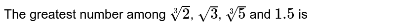 The greatest number among `root3(2)`, `sqrt(3)`, `root3(5)` and `1.5` is