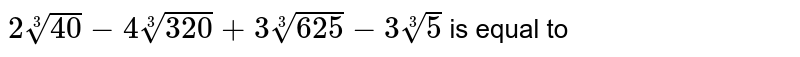 `2root(3)(40)-4root(3)(320)+3root(3)(625)-3root(3)(5)` is equal to