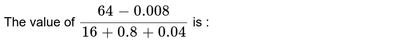 The value of `(64-0.008)/(16+0.8+0.04)` is :