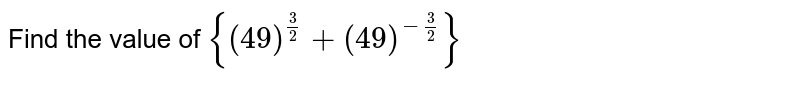 Find the value of `{(49)^((3)/(2))+(49)^(-(3)/(2))}`