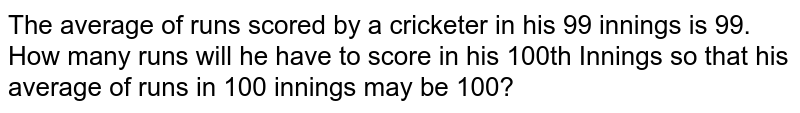 The average of runs scored by a cricketer in his 99 innings is 99. How many runs will he have to score in his 100th Innings so that his average of runs in 100 innings may be 100?