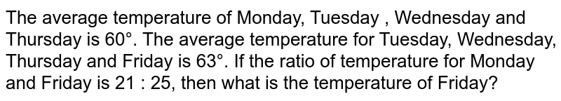 The average temperature of Monday, Tuesday , Wednesday and Thursday is 60°. The average temperature for Tuesday, Wednesday, Thursday and Friday is 63°. If the ratio of temperature for Monday and Friday is 21 : 25, then what is the temperature of Friday?