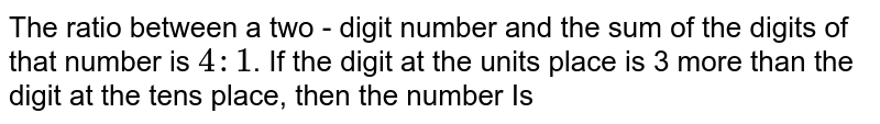 The ratio between a two - digit number and the sum of the digits of that number is `4 : 1`. If the digit at the unit's place is 3 more than the digit at the ten's place, then the number Is