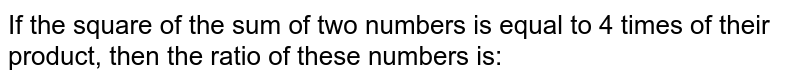 If the square of the sum of two numbers is equal to 4 times of their product, then the ratio of these numbers is: