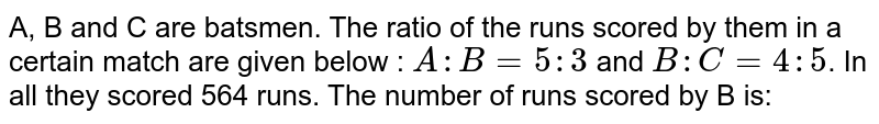 A, B and C are batsmen. The ratio of the runs scored by them in a certain match are given below : `A: B = 5 : 3` and `B : C = 4 : 5`. In all they scored 564 runs. The number of runs scored by B is: