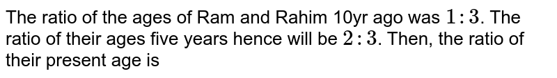 The ratio of the age of Ram and Rahim 10 years ago was `1: 3`. The ratio of their age five years hence will be `2 : 3`. Then the ratio of their present age is