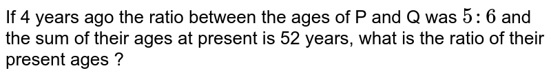 If 4 years ago the ratio between the ages of P and Q was `5 : 6` and the sum of their ages at present is 52 years, what is the ratio of their present ages ?