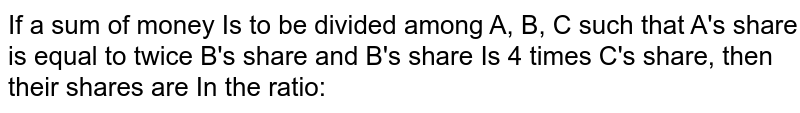 If a sum of money Is to be divided among A, B, C such that A's share is equal to twice B's share and B's share Is 4 times C's share, then their shares are In the ratio: