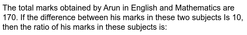 The total marks obtained by Arun in English and Mathematics are 170. If the difference between his marks in these two subjects Is 10, then the ratio of his marks in these subjects is:
