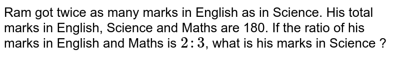 A got twice as many marks in English as in Science. His total marks in English, Science and Mathematics is 180. If the ratio of his marks in English and Mathematics is `2: 3`, what is his marks in Science ?