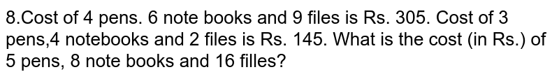 8.Cost of 4 pens. 6 note books and 9 files is Rs. 305. Cost of 3 pens,4 notebooks and 2 files is Rs. 145. What is the cost (in Rs.) of 5 pens, 8 note books and 16 filles?