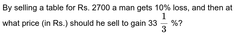 By selling a table for Rs. 2700 a man gets 10% loss, and then at what price (in Rs.) should he sell to gain 33 `1/3` %?