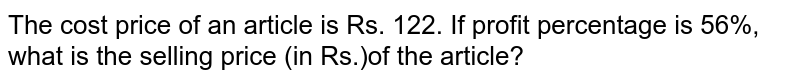 The cost price of an article is Rs. 122. If profit percentage is 56%, what is the selling price (in Rs.)of the article?