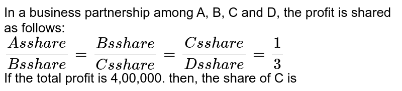 In a business partnership among A, B, C and D, the profit is shared as follows:   <br> `(A's share)/(B's share)=(B's share)/(C's share) =(C's share)/(D's share) =1/3` <br>   If the total profit is 4,00.000, then, the share of C is