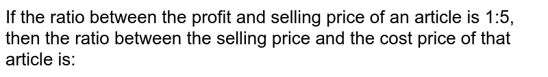 If the ratio between the profit and selling price of an article is 1:5, then the ratio between the sell ing price and the cost price of that article is: