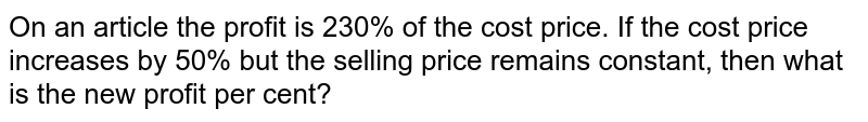 On an article the profit is 230% of the cost price. If the cost price increases by 50% but the selling price remains constant, then what is the new profit per cent?