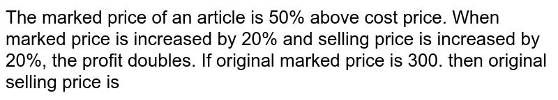 The marked price of an article is 50% above cost price. When marked price is increased by 20% and selling price is increased by 20%, the profit doubles. If original marked price is 300. then original selling price is