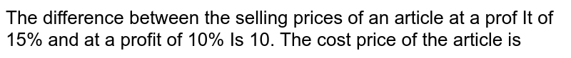 The difference between the selling prices of an article at a prof It of 15% and at a profit of 10% Is 10. The cost price of the article is