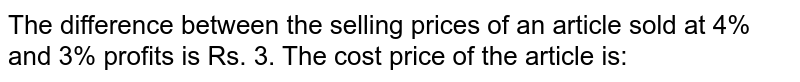 The difference between the selling prices of an article sold at 4% and 3% profits is Rs. 3. The cost price of the article is: