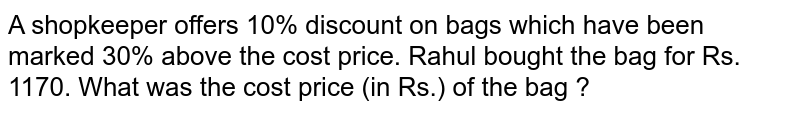 A shopkeeper offers 10% discount on bags which have been marked 30% above the cost price. Rahul bought the bag for Rs. 1170. What was the cost price (in Rs.) of the bag ?