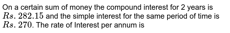 On a certain sum of money the compound interest for years is `Rs. 282.15`  and the simple interest for the same period of time is `Rs. 270`. The rate of Interest per annum is