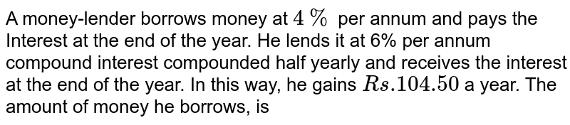 A money-lender borrows money at `4%`  per annum and pays the Interest at the end of the year. He lends it at 6% per annum compound interest compounded half yearly and receives the interest at the end of the year. In this way, he gains `Rs.104.50` a year. The amount of money he borrows, is