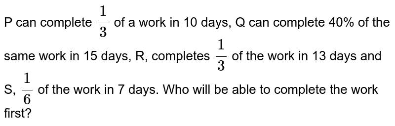 P can complete `(1)/(3)` of a work in 10 days, can complete 40% of the same work in 15 days, R, completes `(1)/(3)` of the work in 13 days and S, `(1)/(6)` of the work in 7 days. Who will be able to complete the work first?