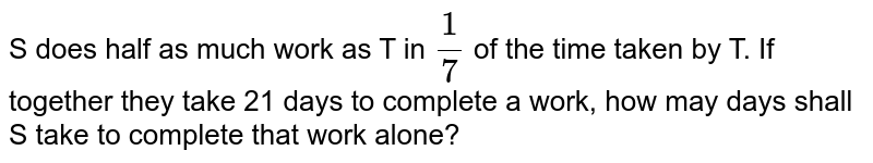 S does half as much work as T in `(1)/(7)` of the time taken by T. If together they take 21 days to complete a work, how may days shall S take to complete that work alone?