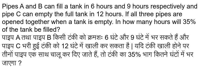 Pipes A and B can fill a tank in 6 hours and 9 hours respectively and pipe C can empty the full tank In 12 hours. If all three pipes are opened together when a tank is empty, in how many hours will 35% of the tank be filled?