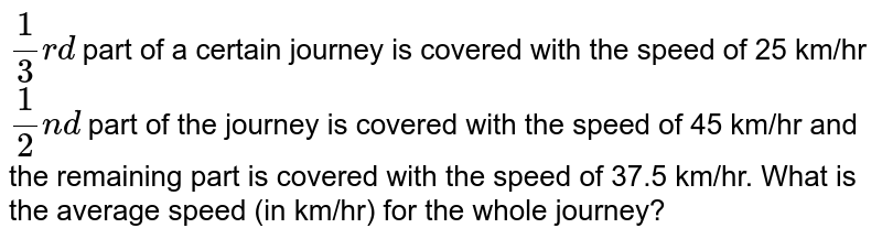 `(1)/(3)rd` part of a certain journey is covered with the speed of 25 km/hr `(1)/(2)nd` part of the journey is covered with the speed of 45 km/hr and the remaining part is covered with the speed of 37.5 km/hr. What is the average speed (in km/hr) for the wole journey?