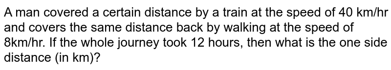 A man covered a certain distance by a train at the speed of 40 km/hr and covers the same distance back by walking at the speed of 8km/hr. If the whole journey took 12 hours, then what is the one side distance (in km)?