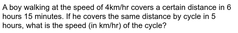 A boy walking at the speed of 4km/hr covers a certain distance in 6 hours 15 minutes. If he covers the same distance by cycle in 5 hours, what is the speed (in km/hr) of the cycle?
