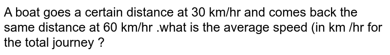 A boat goes  a certain distance at  30 km/hr and comes back  the same distance at 60 km/hr .what is the average  speed (in km /hr  for the total  journey ?