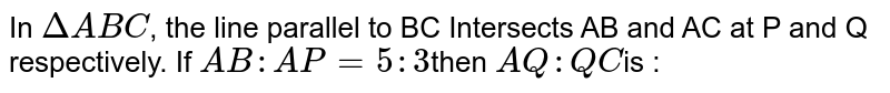 In `DeltaABC`, the line parallel to BC Intersects AB and AC at P and Q respectively. If `AB : AP = 5:3 `then `AQ : QC `is :