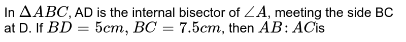 In `Delta ABC`, AD is the internal bisector of `/_A`, meeting the side BC at D. If `BD = 5 cm, BC = 7.5 cm`, then `AB : AC `is