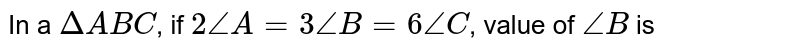 In a `Delta ABC`, if `2 /_A = 3/_B = 6 /_C`, value of `/_B` is