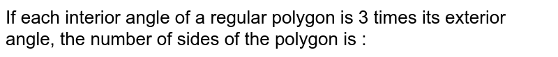 Each interior angle of a regular polygon is three times its exterior angle, then the number of sides of the regular polygon is :