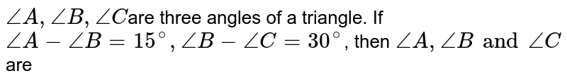 `/_A, /_B, /_C `are three angles of a triangle. If `/_A - /_B = 15^@, /_B - /_C = 30^@`, then `/_A, /_B and /_C` are