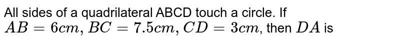 All sides of a quadrilateral ABCD touch a circle. If `AB = 6 cm, BC = 7.5 cm, CD = 3 cm`, then `DA` is