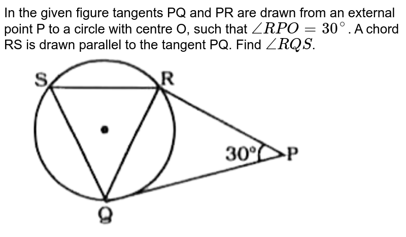 """In the given figure tangents PQ and PR are drawn from an external point P to a circle with centre O, such that `/_RPO = 30^@`. A chord RS is drawn parallel to the tangent PQ. Find `/_RQS`. <br> <img src=""""https://doubtnut-static.s.llnwi.net/static/physics_images/KRN_SSC_MAT_SP_C20_E16_025_Q01.png"""" width=""""80%"""">"""