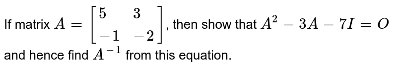 If matrix `A=[{:(5,3),(-1,-2):}]`, then show that `A^(2)-3A-7I=O` and hence find `A^(-1)` from this equation.