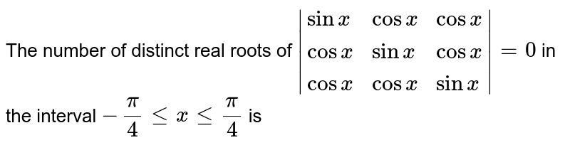 The number of distinct real roots of `|{:(sinx,cosx,cosx),(cosx,sinx,cosx),(cosx,cosx,sinx):}|=0` in the interval `-(pi)/(4) le x le (pi)/(4)` is