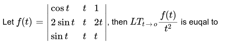 Let `f(t)=|{:(cost,t,1),(2sint,t,2t),(sint,t,t):}|`, then `LT_(t to o)(f(t))/(t^(2))` is euqal to