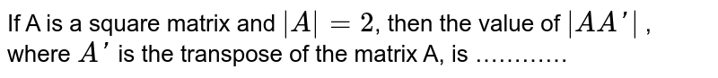 If A is a square matrix and `|A|=2`, then the value of `|A A'|` , where `A'` is the transpose of the matrix A, is …………