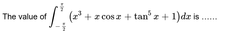 The value of `int_(-pi/2)^(pi/2)(x^(3)+xcosx+tan^(5)x+1)dx` is ……