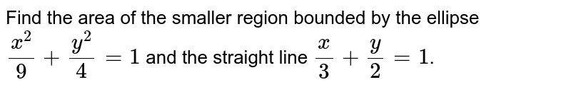 Find the area of the smaller region bounded by the ellipse `x^(2)/9+y^(2)/4=1` and the straight line `x/3+y/2=1`.