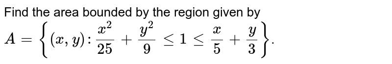 Find the area bounded by the region given by `A={(x, y): x^(2)/25+y^(2)/9 le 1 le x/5+y/3}`.