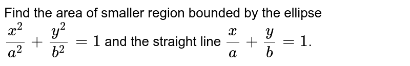 Find the area of smaller region bounded by the ellipse `x^(2)/a^(2)+y^(2)/b^(2)=1` and the straight line `x/a+y/b=1`.