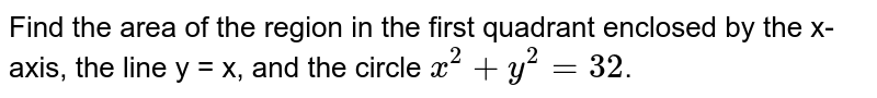 Find the area of the region in the first quadrant enclosed by the x-axis, the line y = x, and the circle `x^(2)+y^(2)=32`.